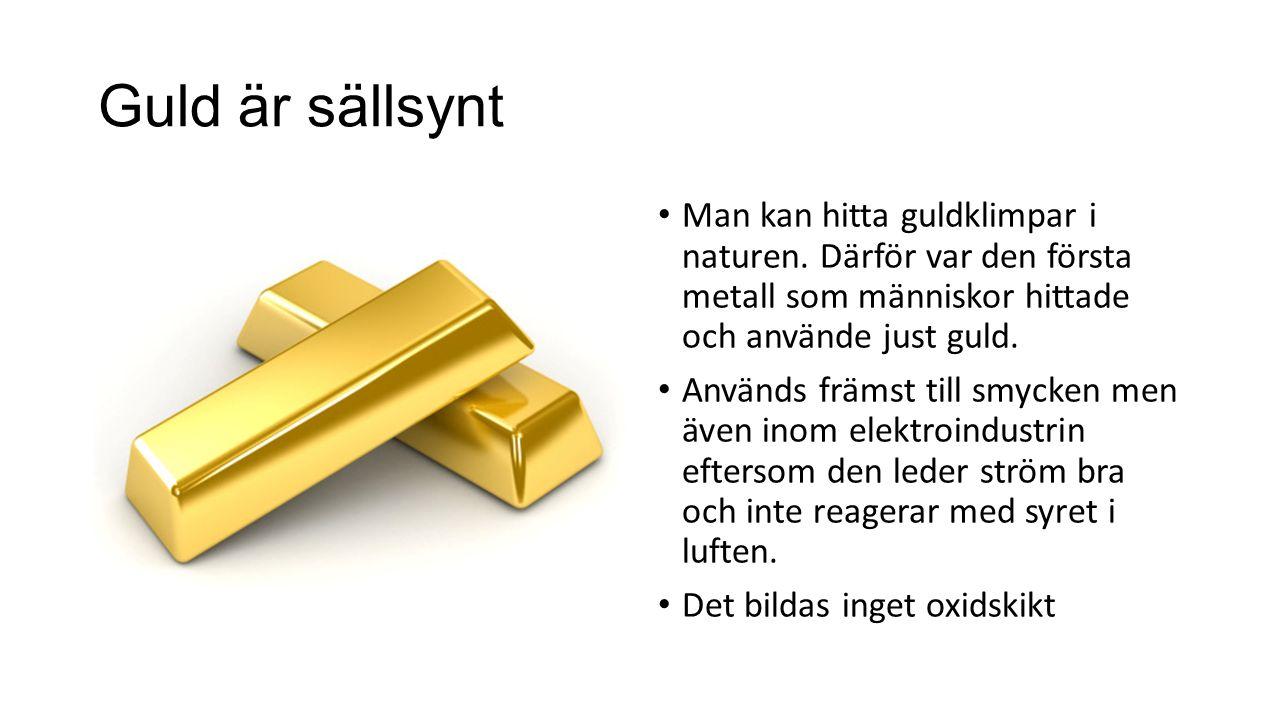Guld är sällsynt Man kan hitta guldklimpar i naturen. Därför var den första metall som människor hittade och använde just guld. Används främst till sm