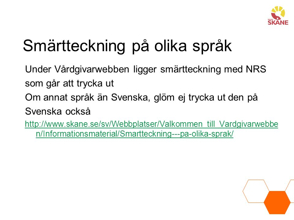 Smärtteckning på olika språk Under Vårdgivarwebben ligger smärtteckning med NRS som går att trycka ut Om annat språk än Svenska, glöm ej trycka ut den på Svenska också http://www.skane.se/sv/Webbplatser/Valkommen_till_Vardgivarwebbe n/Informationsmaterial/Smartteckning---pa-olika-sprak/