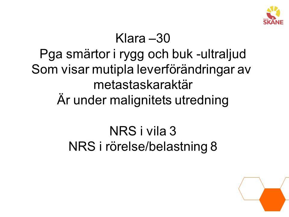 Klara –30 Pga smärtor i rygg och buk -ultraljud Som visar mutipla leverförändringar av metastaskaraktär Är under malignitets utredning NRS i vila 3 NRS i rörelse/belastning 8