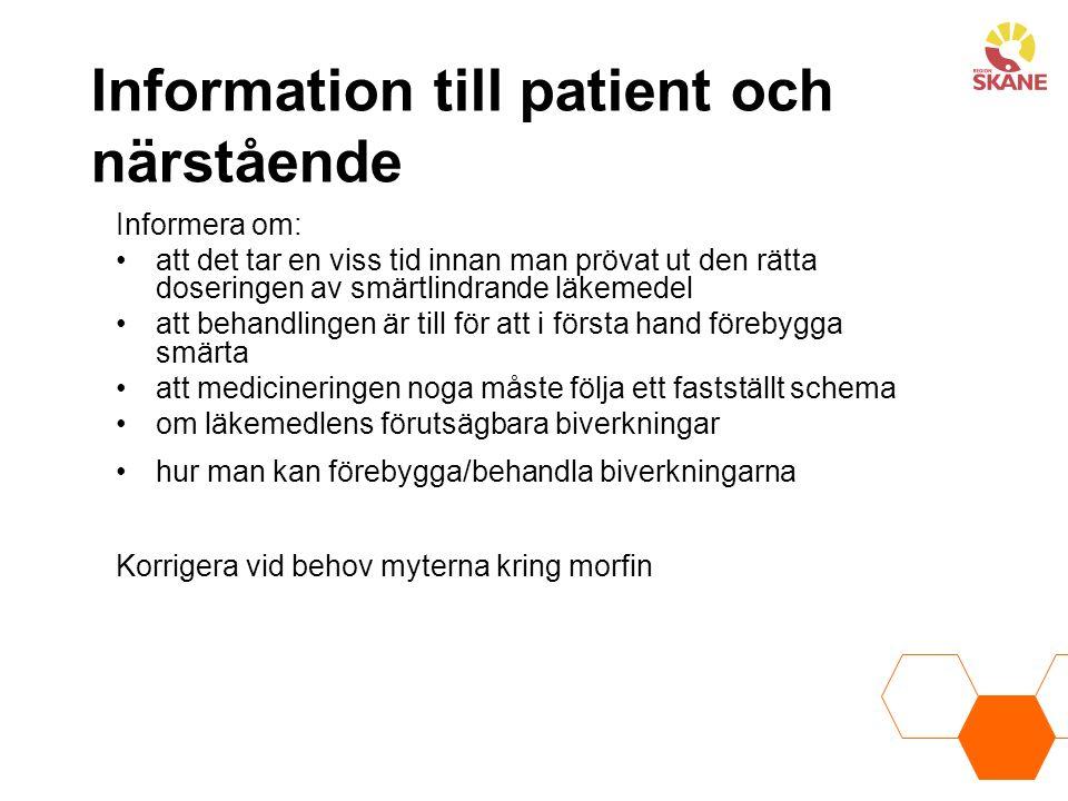 Information till patient och närstående Informera om: att det tar en viss tid innan man prövat ut den rätta doseringen av smärtlindrande läkemedel att behandlingen är till för att i första hand förebygga smärta att medicineringen noga måste följa ett fastställt schema om läkemedlens förutsägbara biverkningar hur man kan förebygga/behandla biverkningarna Korrigera vid behov myterna kring morfin