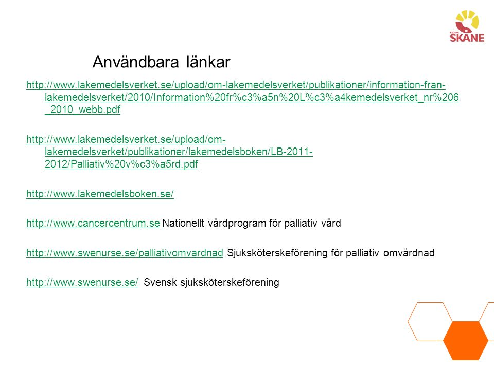 http://www.lakemedelsverket.se/upload/om-lakemedelsverket/publikationer/information-fran- lakemedelsverket/2010/Information%20fr%c3%a5n%20L%c3%a4kemedelsverket_nr%206 _2010_webb.pdf http://www.lakemedelsverket.se/upload/om- lakemedelsverket/publikationer/lakemedelsboken/LB-2011- 2012/Palliativ%20v%c3%a5rd.pdf http://www.lakemedelsboken.se/ http://www.cancercentrum.sehttp://www.cancercentrum.se Nationellt vårdprogram för palliativ vård http://www.swenurse.se/palliativomvardnadhttp://www.swenurse.se/palliativomvardnad Sjuksköterskeförening för palliativ omvårdnad http://www.swenurse.se/http://www.swenurse.se/ Svensk sjuksköterskeförening Användbara länkar