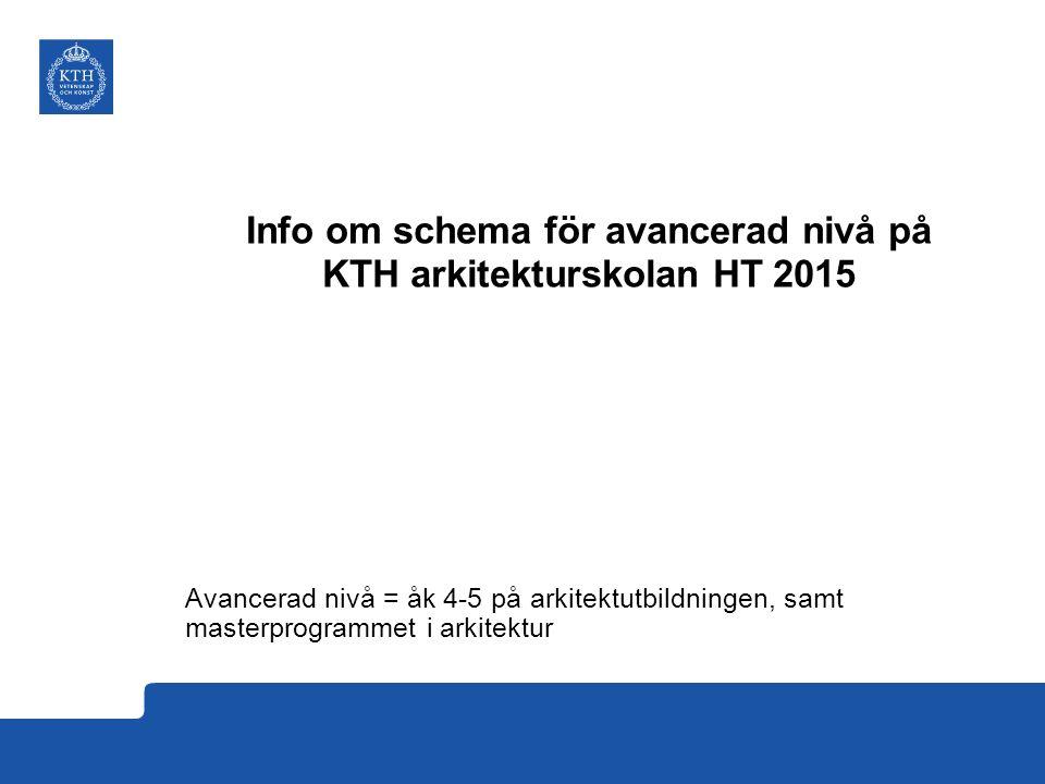 Info om schema för avancerad nivå på KTH arkitekturskolan HT 2015 Avancerad nivå = åk 4-5 på arkitektutbildningen, samt masterprogrammet i arkitektur