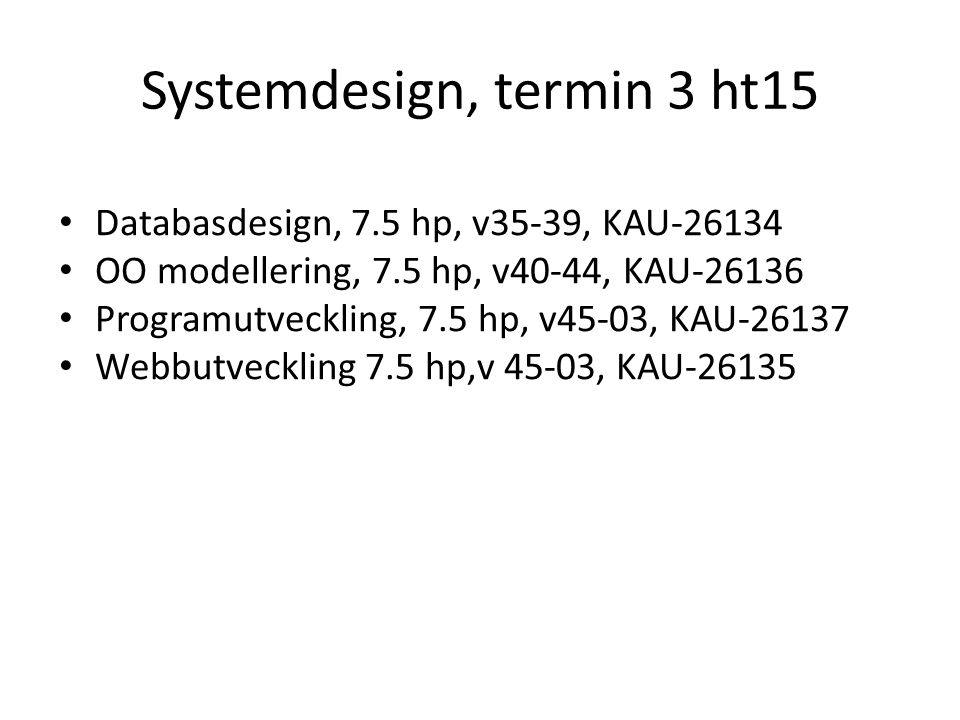 Systemdesign, termin 3 ht15 Databasdesign, 7.5 hp, v35-39, KAU-26134 OO modellering, 7.5 hp, v40-44, KAU-26136 Programutveckling, 7.5 hp, v45-03, KAU-26137 Webbutveckling 7.5 hp,v 45-03, KAU-26135