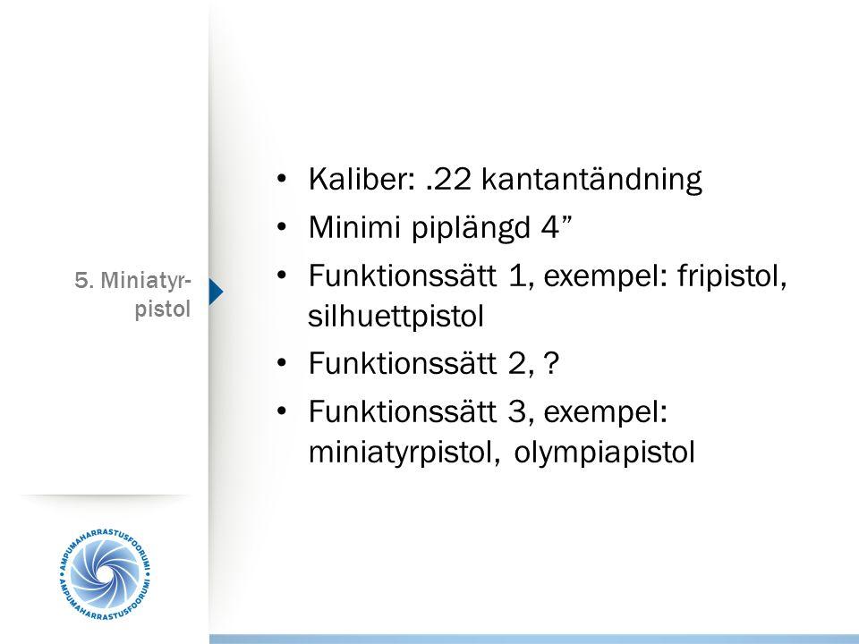"""5. Miniatyr- pistol Kaliber:.22 kantantändning Minimi piplängd 4"""" Funktionssätt 1, exempel: fripistol, silhuettpistol Funktionssätt 2, ? Funktionssätt"""