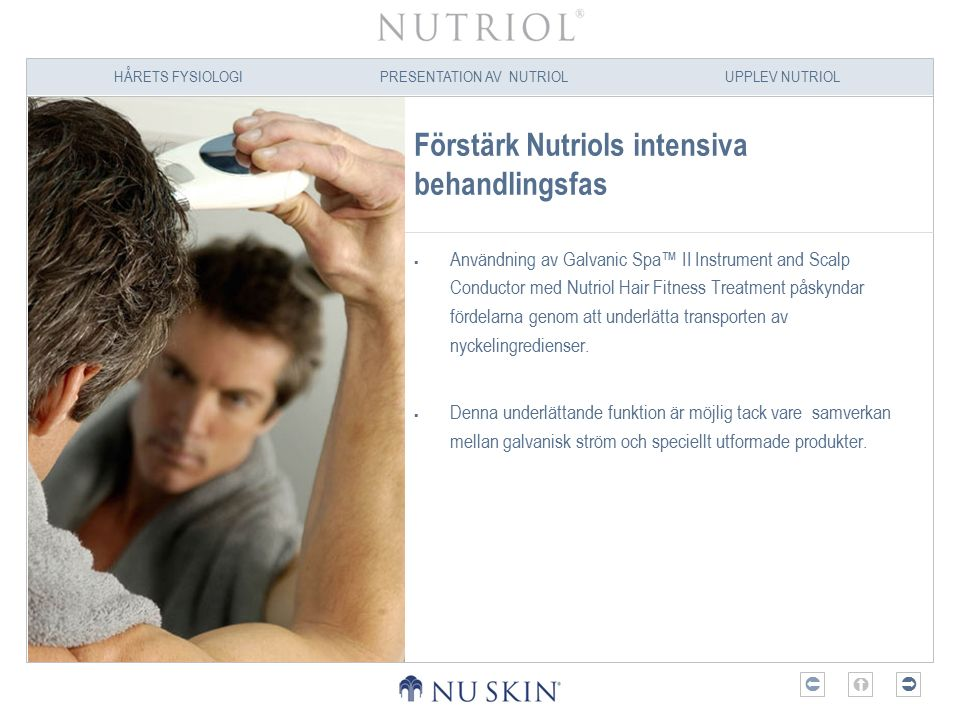 HÅRETS FYSIOLOGIPRESENTATION AV NUTRIOLUPPLEV NUTRIOL  Förstärk Nutriols intensiva behandlingsfas  Användning av Galvanic Spa™ II Instrument and Scalp Conductor med Nutriol Hair Fitness Treatment påskyndar fördelarna genom att underlätta transporten av nyckelingredienser.