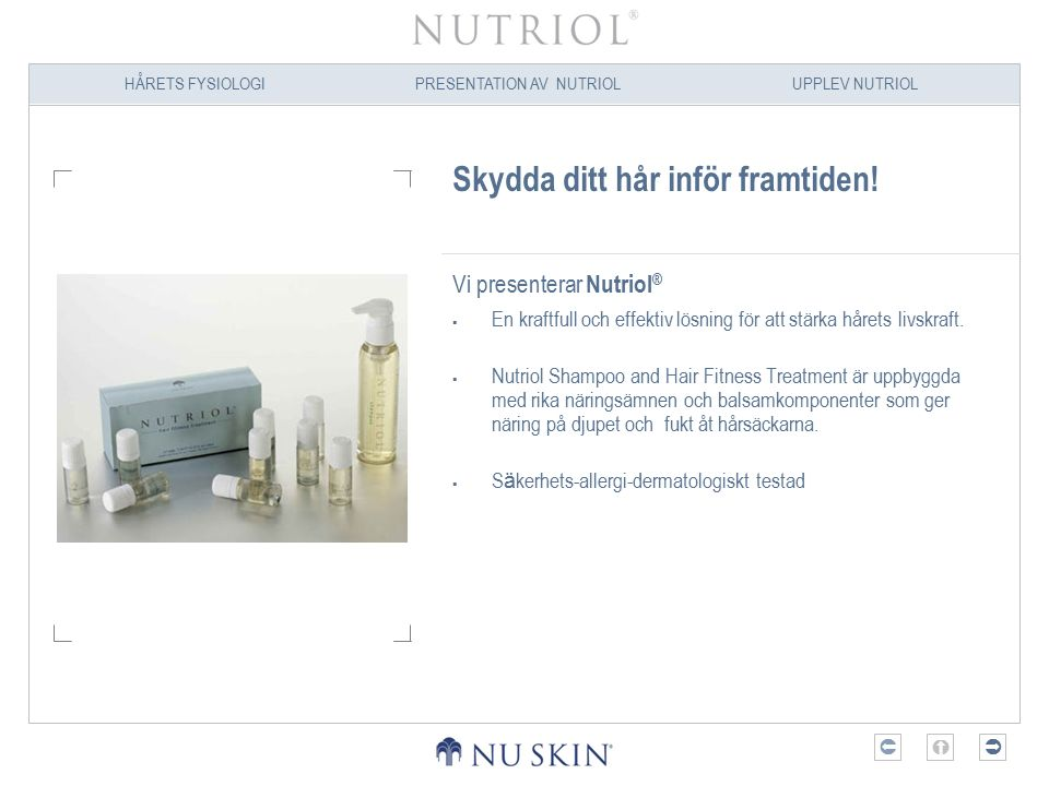 HÅRETS FYSIOLOGIPRESENTATION AV NUTRIOLUPPLEV NUTRIOL  Rekommenderad användning Underhållsfasen med Nutriol Hair Fitness Treatment  För män:  Två flaskor i veckan i sex veckor  För kvinnor:  Två flaskor i veckan i fyra veckor