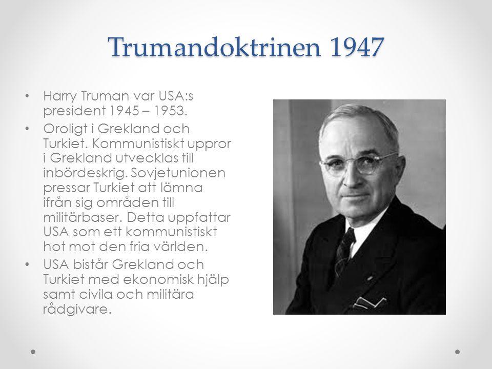 Trumandoktrinen 1947 Harry Truman var USA:s president 1945 – 1953. Oroligt i Grekland och Turkiet. Kommunistiskt uppror i Grekland utvecklas till inbö