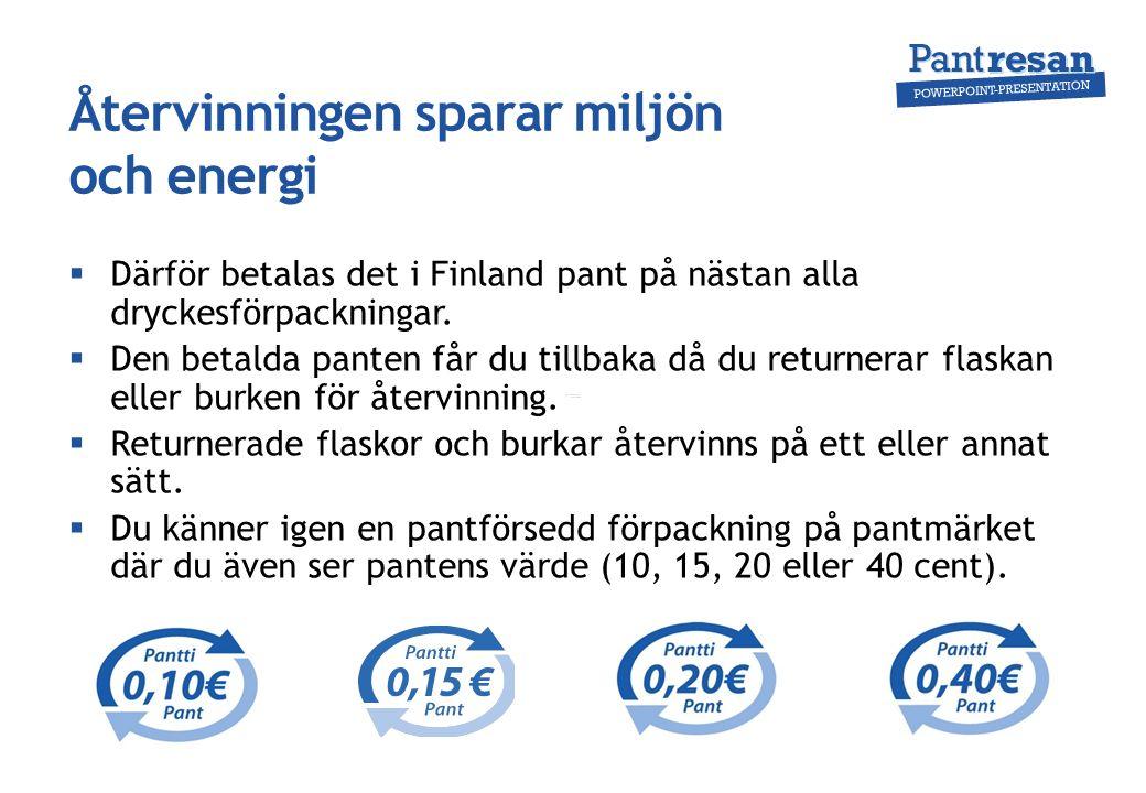 Återvinningen sparar miljön och energi  Därför betalas det i Finland pant på nästan alla dryckesförpackningar.