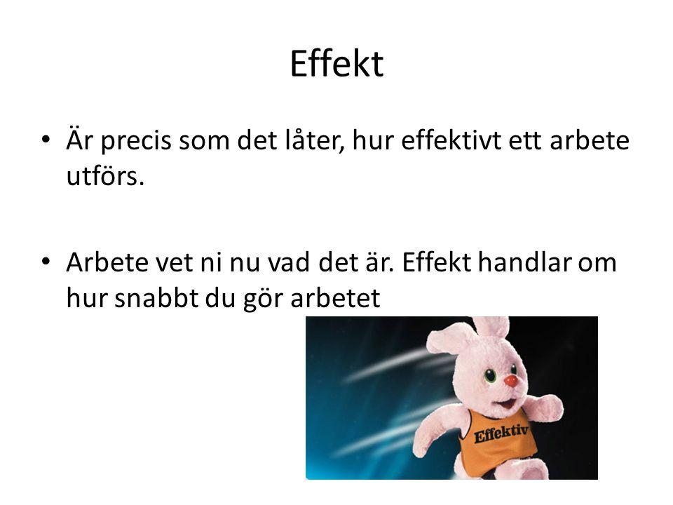 Effekt Är precis som det låter, hur effektivt ett arbete utförs. Arbete vet ni nu vad det är. Effekt handlar om hur snabbt du gör arbetet