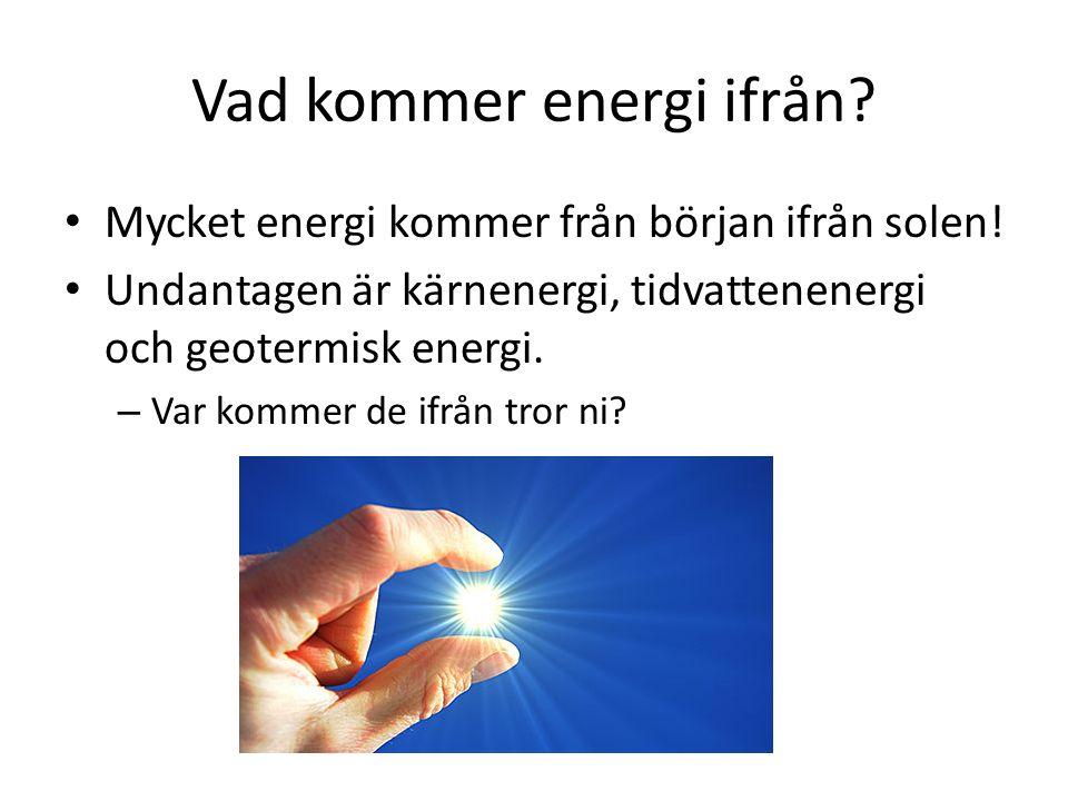 Vad kommer energi ifrån? Mycket energi kommer från början ifrån solen! Undantagen är kärnenergi, tidvattenenergi och geotermisk energi. – Var kommer d