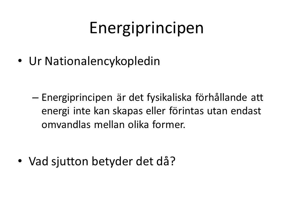 Energiprincipen Ur Nationalencykopledin – Energiprincipen är det fysikaliska förhållande att energi inte kan skapas eller förintas utan endast omvandl