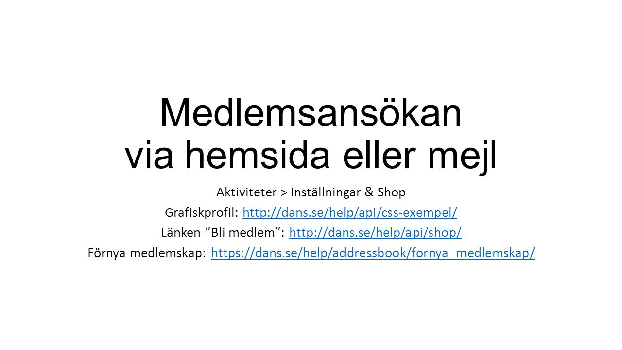 Medlemsansökan via hemsida eller mejl Aktiviteter > Inställningar & Shop Grafiskprofil: http://dans.se/help/api/css-exempel/http://dans.se/help/api/css-exempel/ Länken Bli medlem : http://dans.se/help/api/shop/http://dans.se/help/api/shop/ Förnya medlemskap: https://dans.se/help/addressbook/fornya_medlemskap/https://dans.se/help/addressbook/fornya_medlemskap/