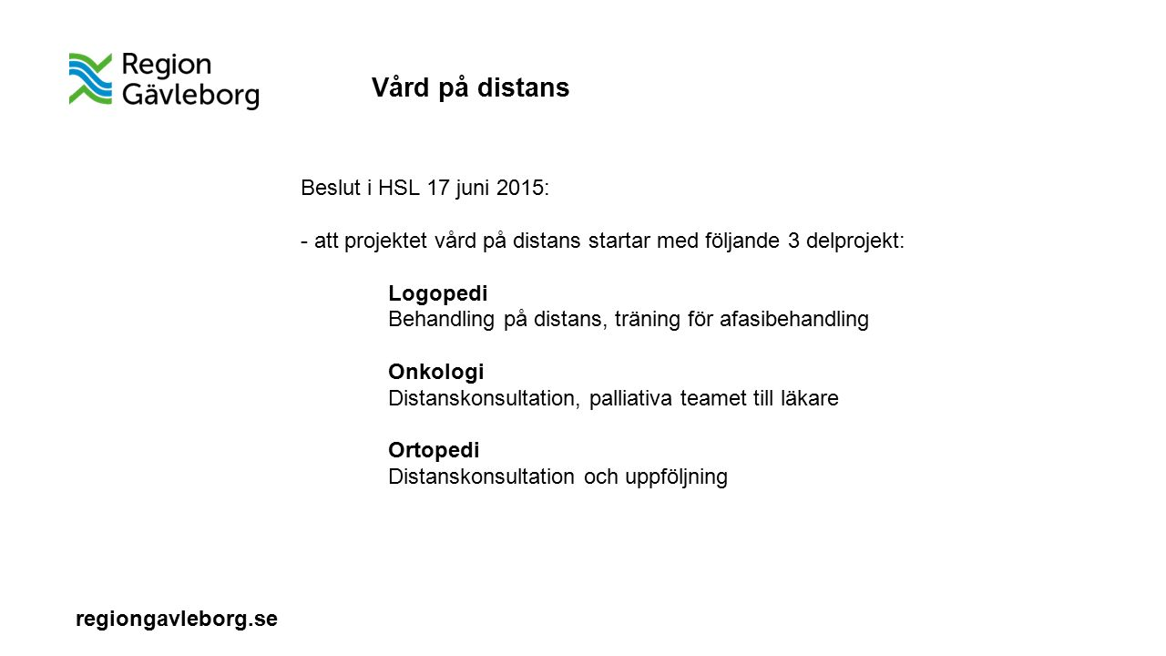 regiongavleborg.se Beslut i HSL 17 juni 2015: - att projektet vård på distans startar med följande 3 delprojekt: Logopedi Behandling på distans, träning för afasibehandling Onkologi Distanskonsultation, palliativa teamet till läkare Ortopedi Distanskonsultation och uppföljning Vård på distans
