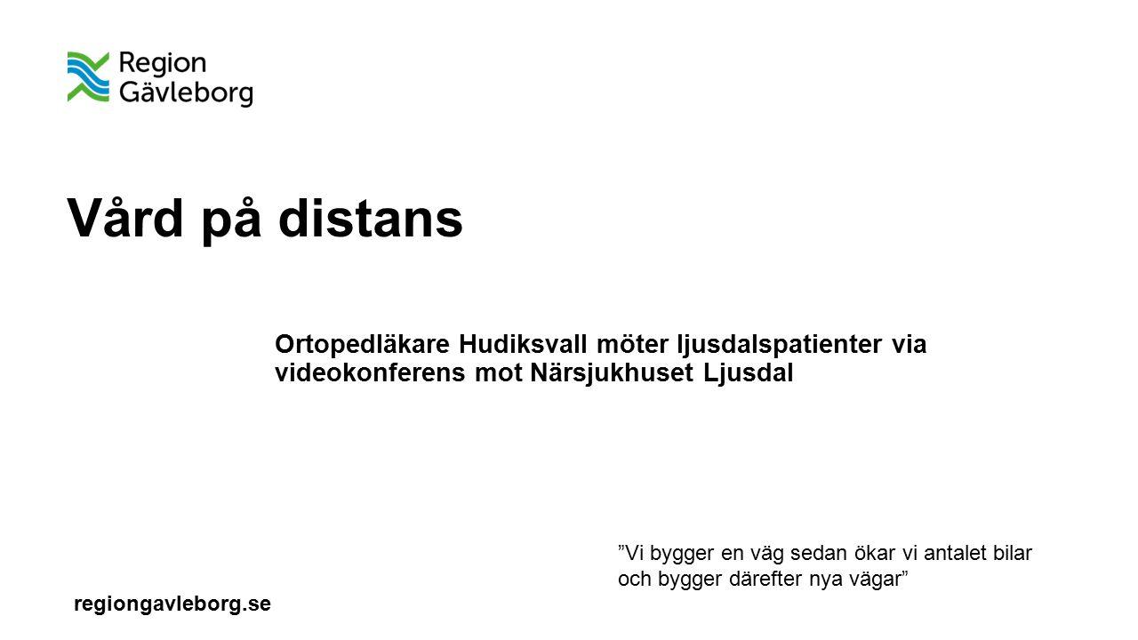 regiongavleborg.se Vård på distans Ortopedläkare Hudiksvall möter ljusdalspatienter via videokonferens mot Närsjukhuset Ljusdal Vi bygger en väg sedan ökar vi antalet bilar och bygger därefter nya vägar
