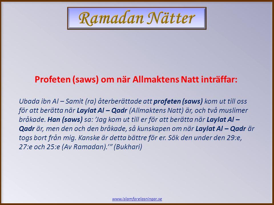www.islamforelasningar.se Profeten (saws) om när Allmaktens Natt inträffar: Ubada ibn Al – Samit (ra) återberättade att profeten (saws) kom ut till oss för att berätta när Laylat Al – Qadr (Allmaktens Natt) är, och två muslimer bråkade.