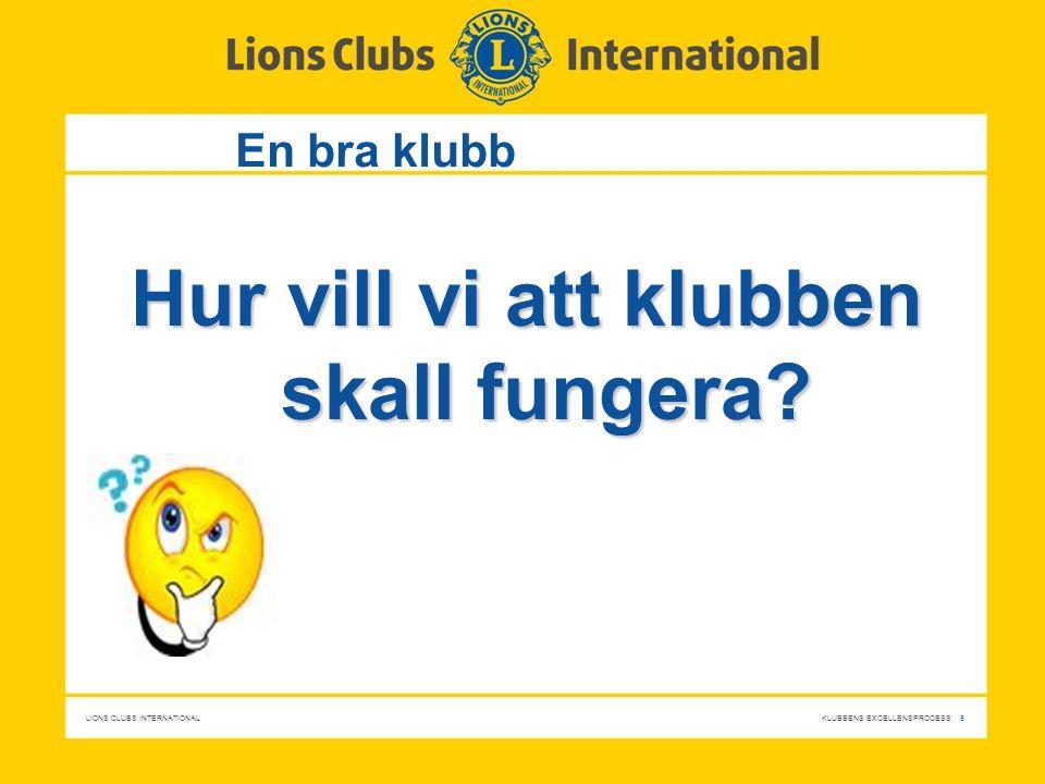 LIONS CLUBS INTERNATIONAL KLUBBENS EXCELLENSPROCESS 5 Hur vill vi att klubben skall fungera? En bra klubb