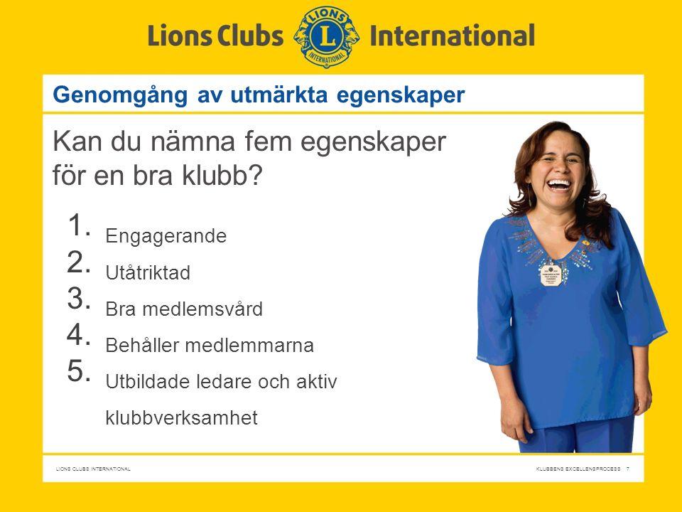 LIONS CLUBS INTERNATIONAL KLUBBENS EXCELLENSPROCESS 7 Genomgång av utmärkta egenskaper Kan du nämna fem egenskaper för en bra klubb? 1. Engagerande 2.