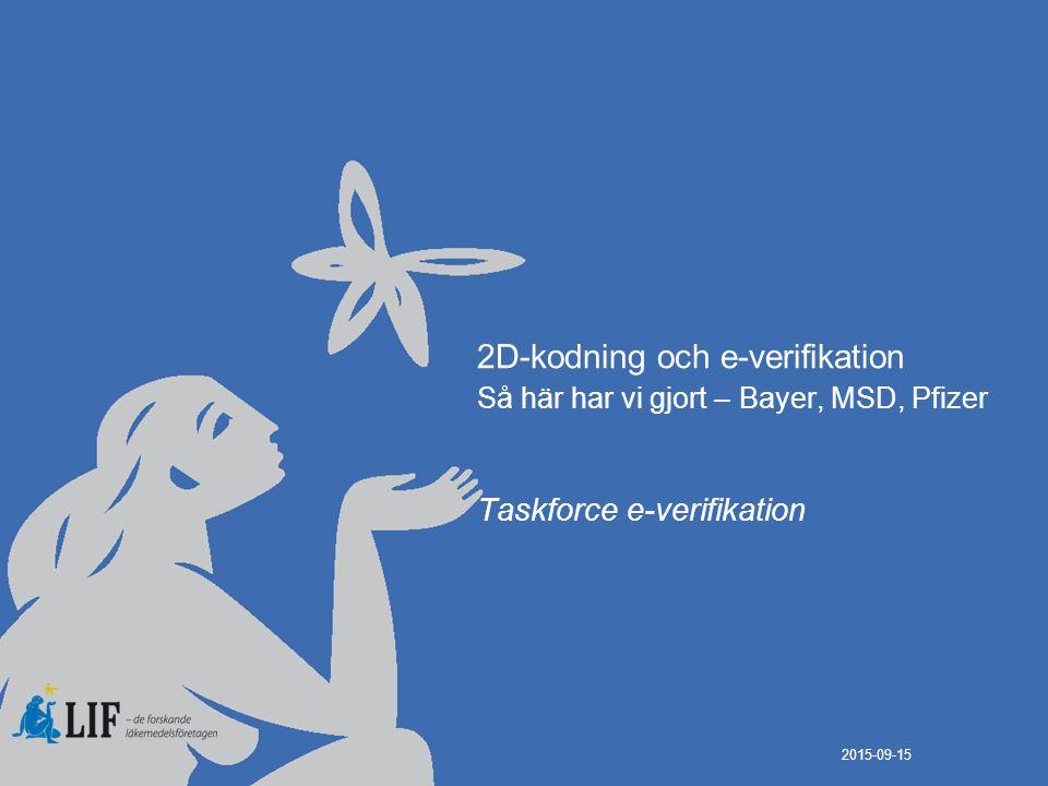 2D-kodning och e-verifikation Så här har vi gjort – Bayer, MSD, Pfizer Taskforce e-verifikation 2015-09-15