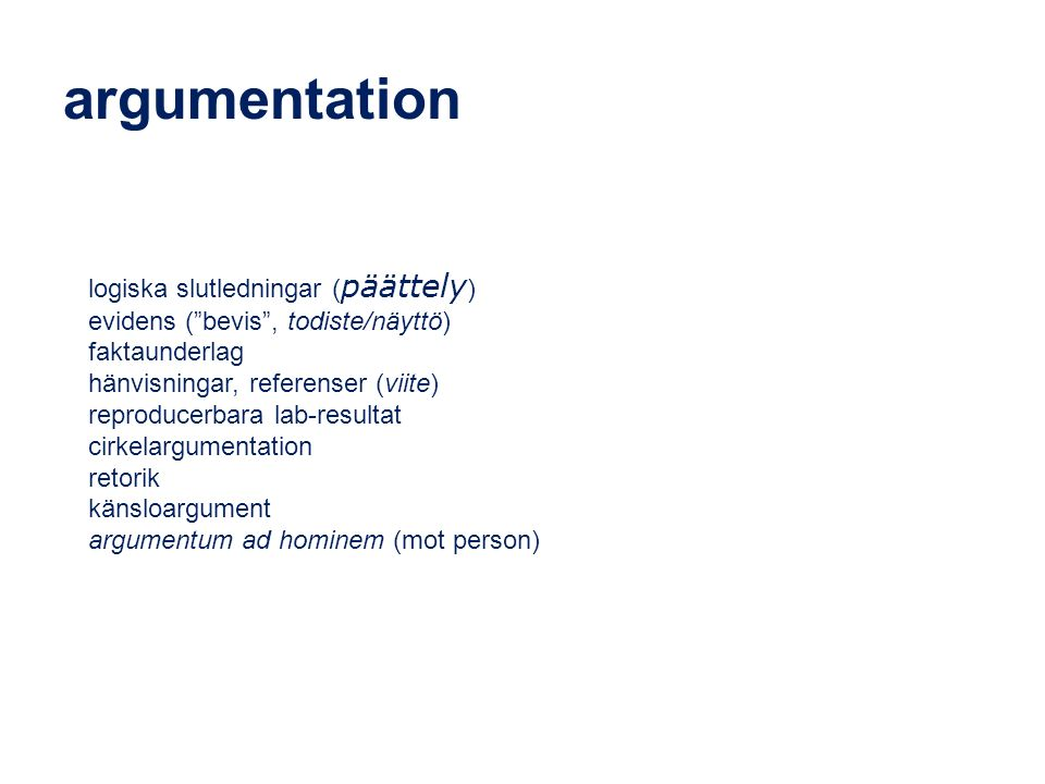 argumentation logiska slutledningar ( päättely ) evidens ( bevis , todiste/näyttö) faktaunderlag hänvisningar, referenser (viite) reproducerbara lab-resultat cirkelargumentation retorik känsloargument argumentum ad hominem (mot person)