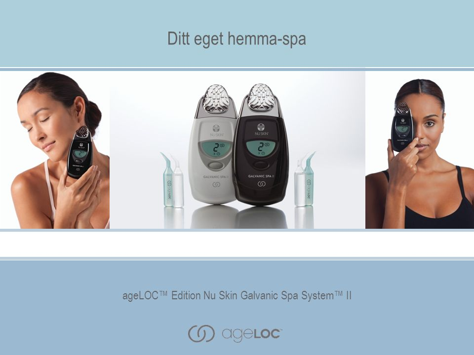 ageLOC™ Edition Nu Skin Galvanic Spa System™ II Ditt eget hemma-spa ageLOC™ Edition Nu Skin Galvanic Spa System™ II