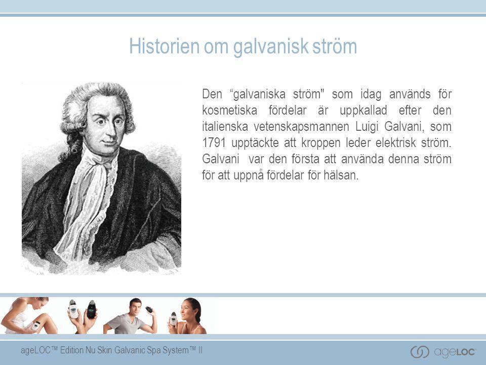 ageLOC™ Edition Nu Skin Galvanic Spa System™ II Historien om galvanisk ström Den galvaniska ström som idag används för kosmetiska fördelar är uppkallad efter den italienska vetenskapsmannen Luigi Galvani, som 1791 upptäckte att kroppen leder elektrisk ström.