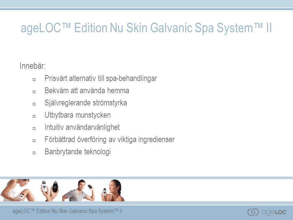ageLOC™ Edition Nu Skin Galvanic Spa System™ II Innebär:  Prisvärt alternativ till spa-behandlingar  Bekväm att använda hemma  Självreglerande strömstyrka  Utbytbara munstycken  Intuitiv användarvänlighet  Förbättrad överföring av viktiga ingredienser  Banbrytande teknologi ageLOC™ Edition Nu Skin Galvanic Spa System™ II