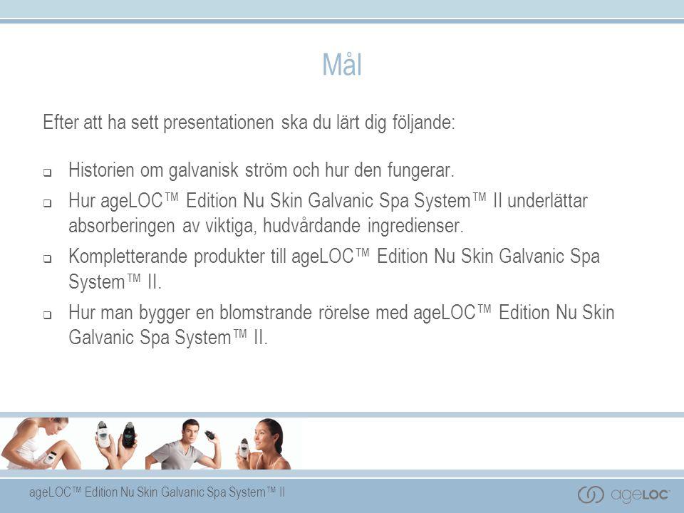ageLOC™ Edition Nu Skin Galvanic Spa System™ II Mål Efter att ha sett presentationen ska du lärt dig följande:  Historien om galvanisk ström och hur den fungerar.