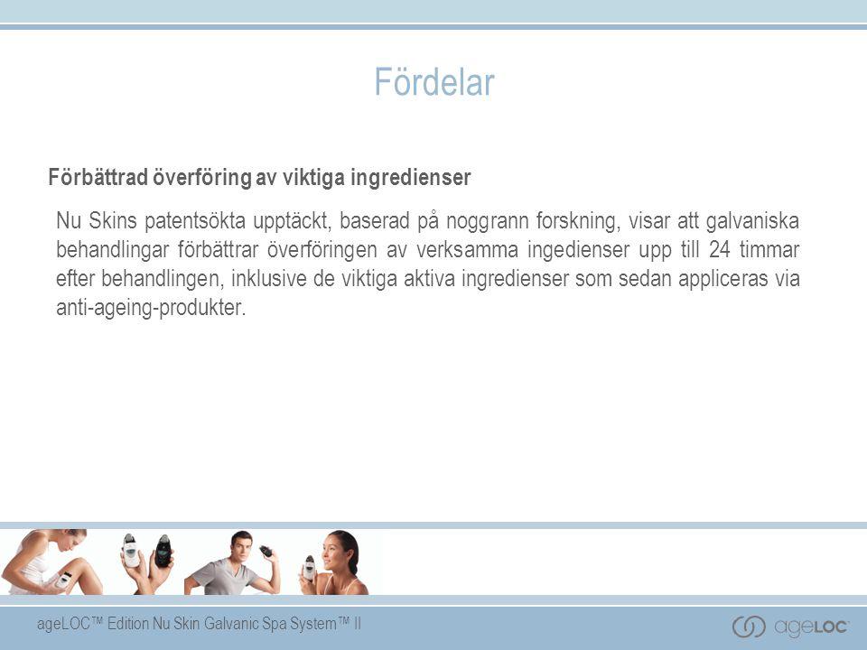 ageLOC™ Edition Nu Skin Galvanic Spa System™ II Fördelar Förbättrad överföring av viktiga ingredienser Nu Skins patentsökta upptäckt, baserad på noggrann forskning, visar att galvaniska behandlingar förbättrar överföringen av verksamma ingedienser upp till 24 timmar efter behandlingen, inklusive de viktiga aktiva ingredienser som sedan appliceras via anti-ageing-produkter.
