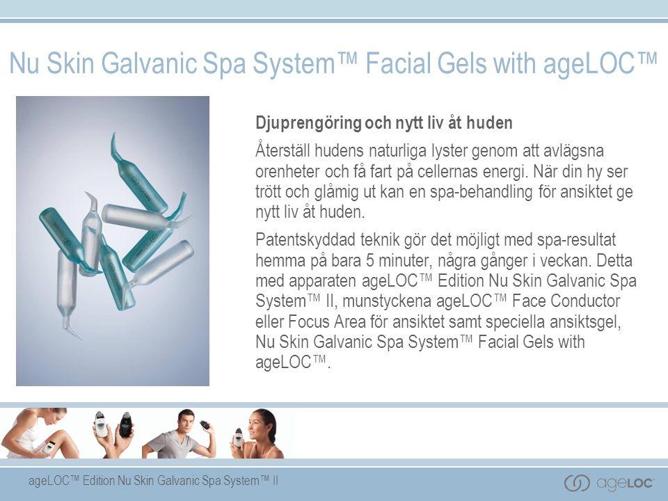 ageLOC™ Edition Nu Skin Galvanic Spa System™ II Nu Skin Galvanic Spa System™ Facial Gels with ageLOC™ Djuprengöring och nytt liv åt huden Återställ hudens naturliga lyster genom att avlägsna orenheter och få fart på cellernas energi.