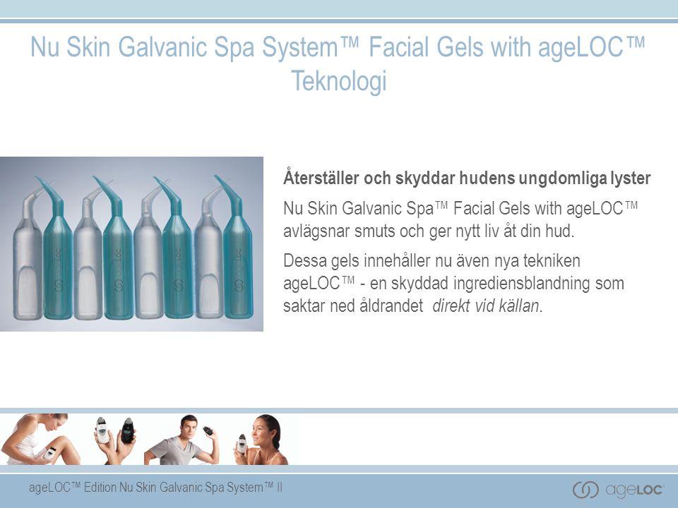 ageLOC™ Edition Nu Skin Galvanic Spa System™ II Nu Skin Galvanic Spa System™ Facial Gels with ageLOC™ Teknologi Återställer och skyddar hudens ungdomliga lyster Nu Skin Galvanic Spa™ Facial Gels with ageLOC™ avlägsnar smuts och ger nytt liv åt din hud.