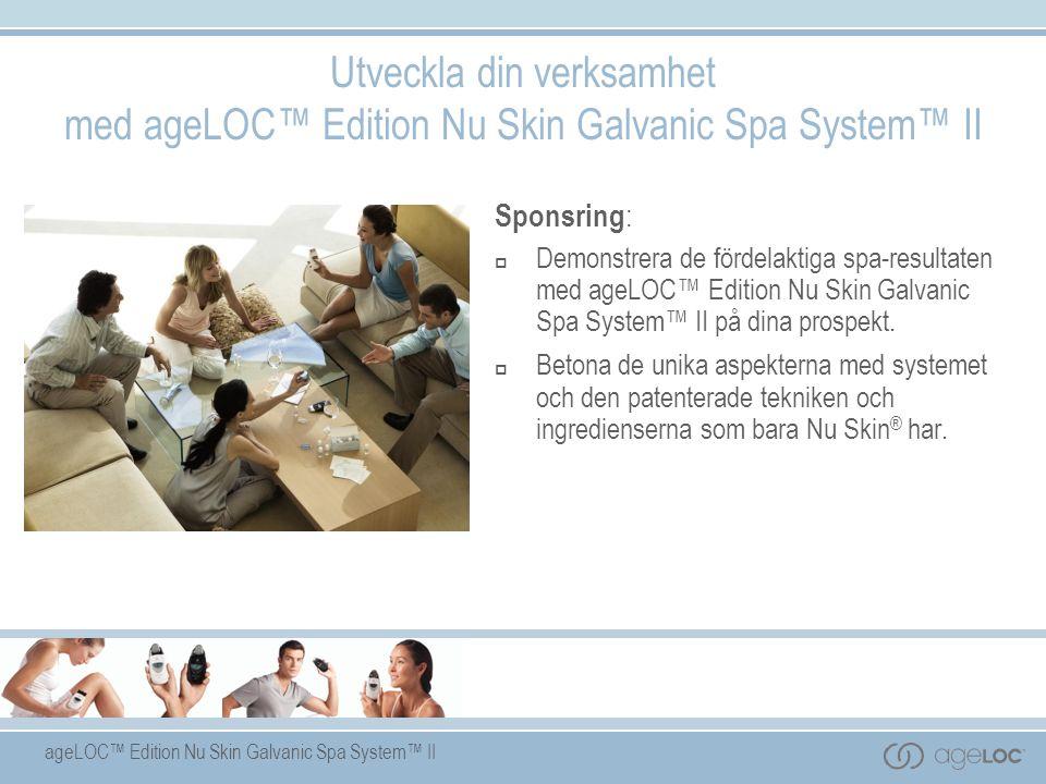 ageLOC™ Edition Nu Skin Galvanic Spa System™ II Sponsring :  Demonstrera de fördelaktiga spa-resultaten med ageLOC™ Edition Nu Skin Galvanic Spa System™ II på dina prospekt.