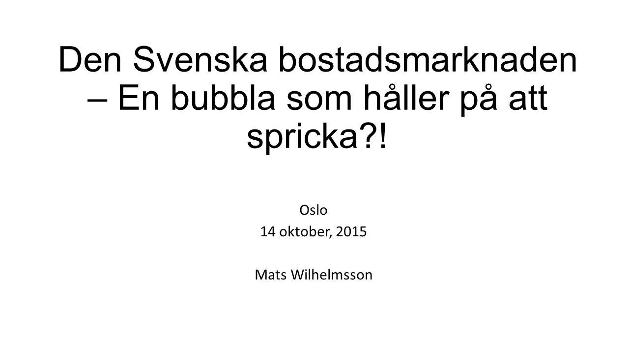 Den Svenska bostadsmarknaden – En bubbla som håller på att spricka?! Oslo 14 oktober, 2015 Mats Wilhelmsson