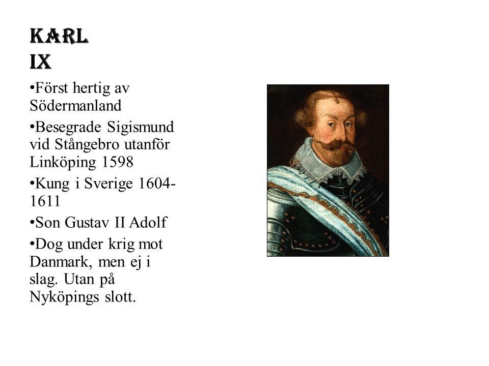 Karl IX Först hertig av Södermanland Besegrade Sigismund vid Stångebro utanför Linköping 1598 Kung i Sverige 1604- 1611 Son Gustav II Adolf Dog under krig mot Danmark, men ej i slag.