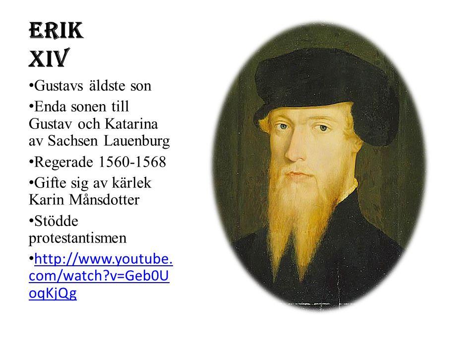 Erik XIV Gustavs äldste son Enda sonen till Gustav och Katarina av Sachsen Lauenburg Regerade 1560-1568 Gifte sig av kärlek Karin Månsdotter Stödde protestantismen http://www.youtube.