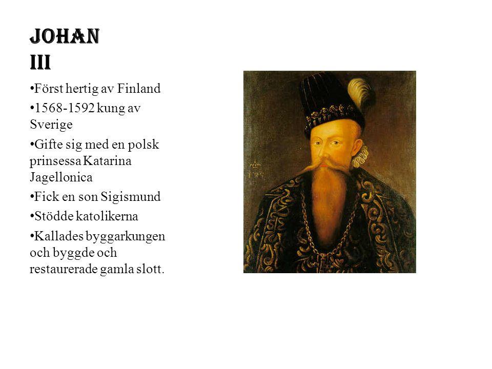 Johan III Först hertig av Finland 1568-1592 kung av Sverige Gifte sig med en polsk prinsessa Katarina Jagellonica Fick en son Sigismund Stödde katolikerna Kallades byggarkungen och byggde och restaurerade gamla slott.