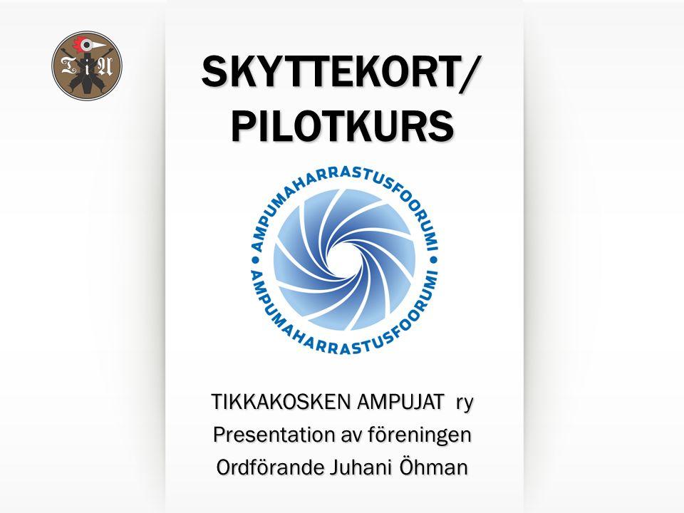 SKYTTEKORT/ PILOTKURS TIKKAKOSKEN AMPUJAT ry Presentation av föreningen Ordförande Juhani Öhman