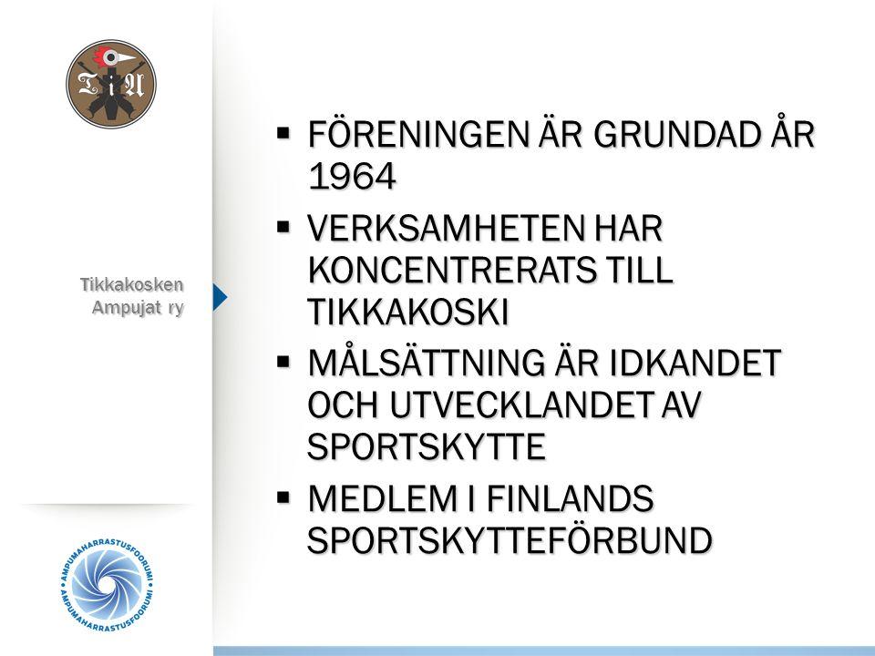 Tikkakosken Ampujat ry  FÖRENINGEN ÄR GRUNDAD ÅR 1964  VERKSAMHETEN HAR KONCENTRERATS TILL TIKKAKOSKI  MÅLSÄTTNING ÄR IDKANDET OCH UTVECKLANDET AV SPORTSKYTTE  MEDLEM I FINLANDS SPORTSKYTTEFÖRBUND