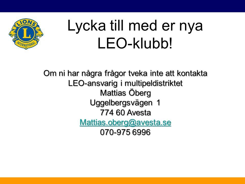 Lycka till med er nya LEO-klubb! Om ni har några frågor tveka inte att kontakta LEO-ansvarig i multipeldistriktet Mattias Öberg Uggelbergsvägen 1 774