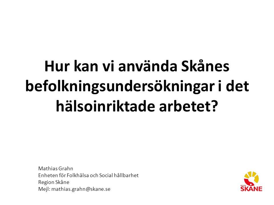 Hur kan vi använda Skånes befolkningsundersökningar i det hälsoinriktade arbetet? Mathias Grahn Enheten för Folkhälsa och Social hållbarhet Region Skå
