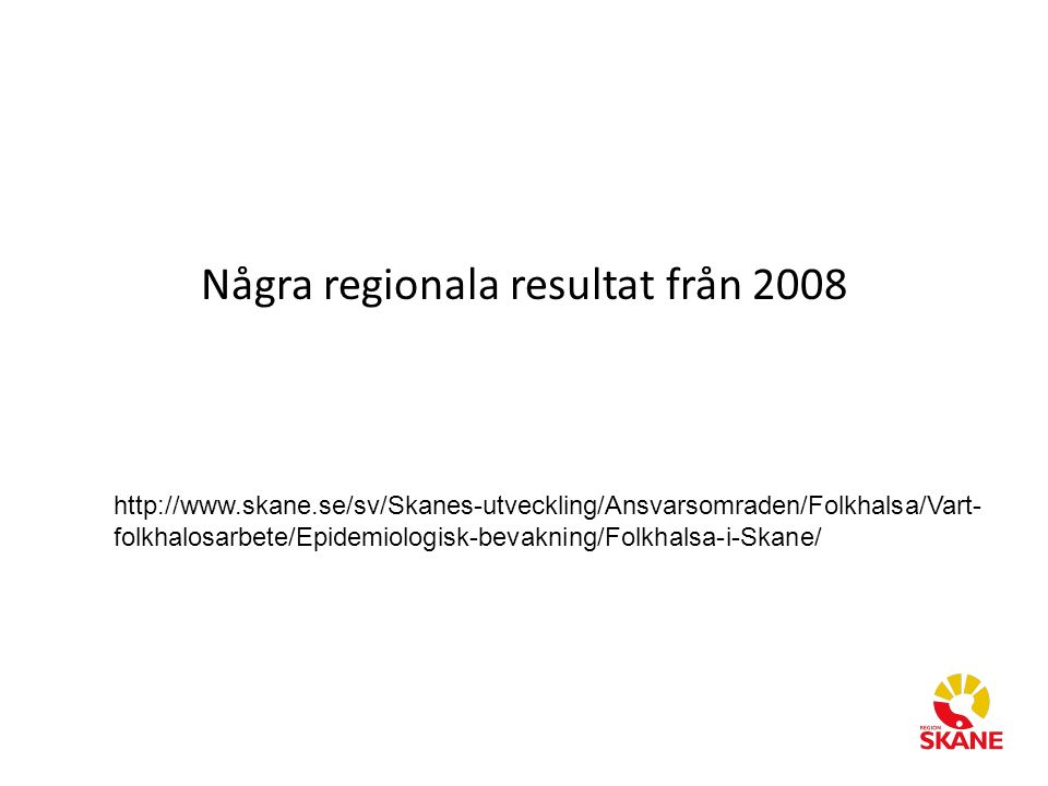 Några regionala resultat från 2008 http://www.skane.se/sv/Skanes-utveckling/Ansvarsomraden/Folkhalsa/Vart- folkhalosarbete/Epidemiologisk-bevakning/Folkhalsa-i-Skane/