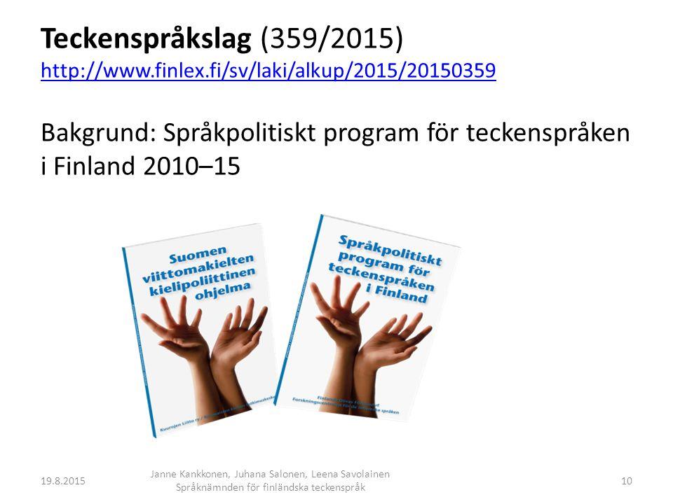 Teckenspråkslag (359/2015) http://www.finlex.fi/sv/laki/alkup/2015/20150359 Bakgrund: Språkpolitiskt program för teckenspråken i Finland 2010–15 http://www.finlex.fi/sv/laki/alkup/2015/20150359 19.8.2015 Janne Kankkonen, Juhana Salonen, Leena Savolainen Språknämnden för finländska teckenspråk 10