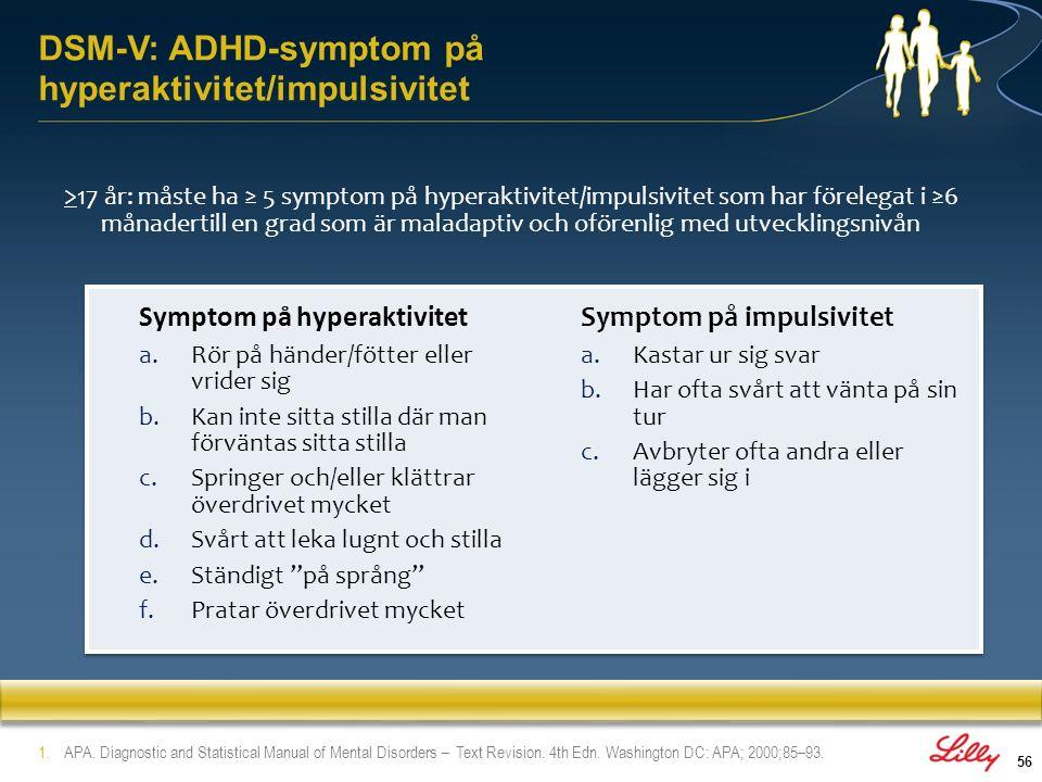 57 Det utmärkande för ADHD* är ett ihållande mönster av ouppmärksamhet och/eller hyperaktivitet-impulsivitet som visar sig oftare och är svårare än vad som i normalfallet ses hos individer på en jämförbar utvecklingsnivå Vissa symptom förekommer före 7 års ålder Funktionsnedsättningen måste visa sig i minst två miljöer (t.ex.