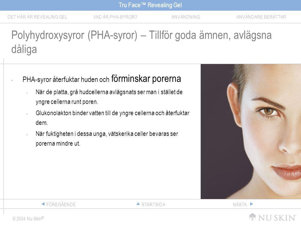 Tru Face™ Revealing Gel DET HÄR ÄR REVEALING GELVAD ÄR PHA-SYROR ANVÄNDNINGANVÄNDARE BERÄTTAR © 2004 Nu Skin ® STARTSIDAFÖREGÅENDENÄSTA Polyhydroxysyror (PHA-syror) – Tillför goda ämnen, avlägsna dåliga  PHA-syror återfuktar huden och förminskar porerna  När de platta, grå hudcellerna avlägsnats ser man i stället de yngre cellerna runt poren.