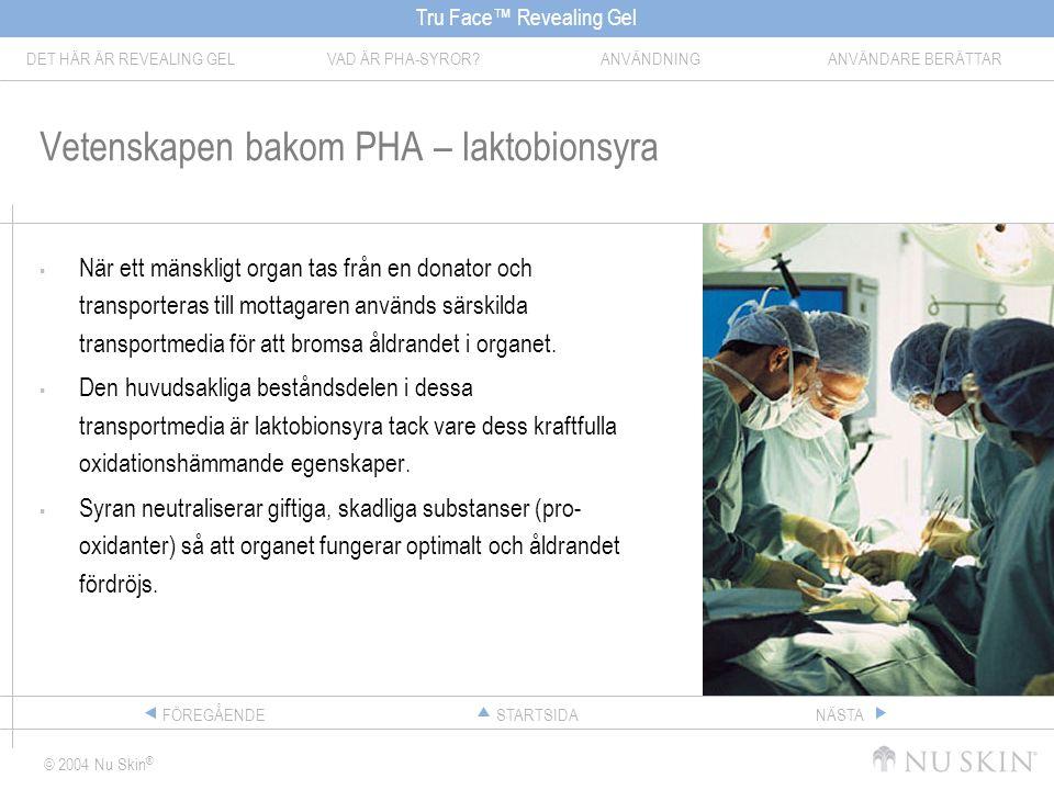 Tru Face™ Revealing Gel DET HÄR ÄR REVEALING GELVAD ÄR PHA-SYROR ANVÄNDNINGANVÄNDARE BERÄTTAR © 2004 Nu Skin ® STARTSIDAFÖREGÅENDENÄSTA Vetenskapen bakom PHA – laktobionsyra  När ett mänskligt organ tas från en donator och transporteras till mottagaren används särskilda transportmedia för att bromsa åldrandet i organet.