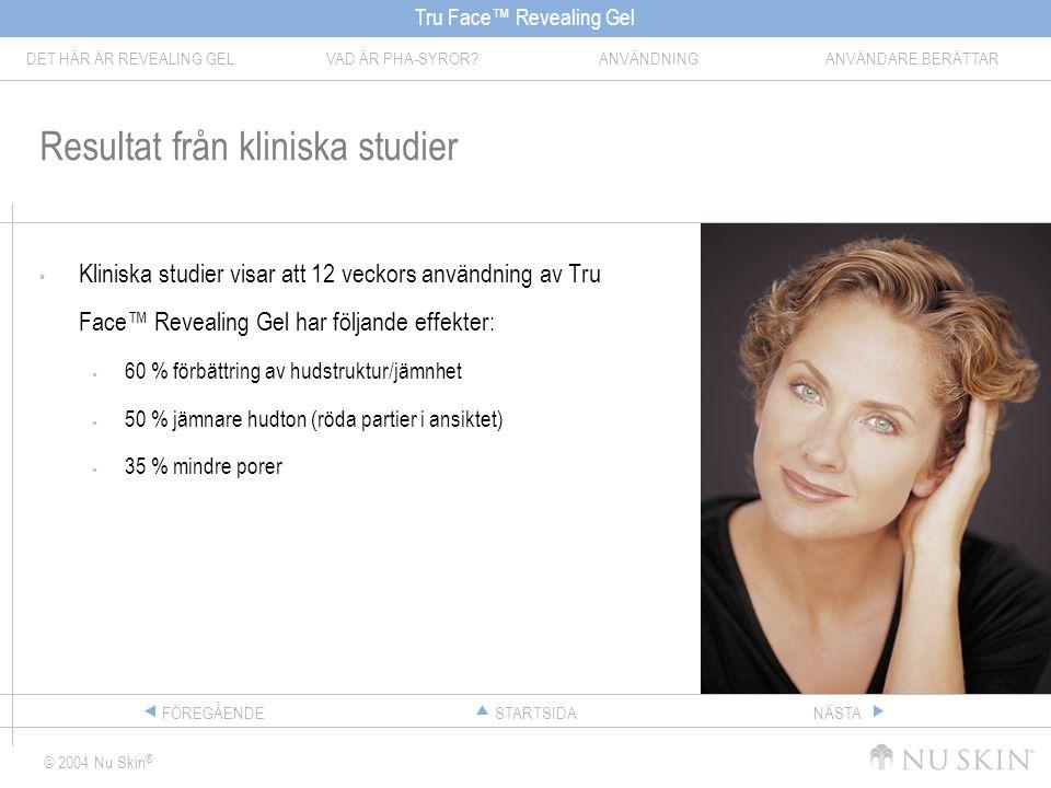 Tru Face™ Revealing Gel DET HÄR ÄR REVEALING GELVAD ÄR PHA-SYROR ANVÄNDNINGANVÄNDARE BERÄTTAR © 2004 Nu Skin ® STARTSIDAFÖREGÅENDENÄSTA Resultat från kliniska studier  Kliniska studier visar att 12 veckors användning av Tru Face™ Revealing Gel har följande effekter:  60 % förbättring av hudstruktur/jämnhet  50 % jämnare hudton (röda partier i ansiktet)  35 % mindre porer