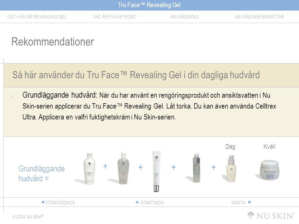 Tru Face™ Revealing Gel DET HÄR ÄR REVEALING GELVAD ÄR PHA-SYROR ANVÄNDNINGANVÄNDARE BERÄTTAR © 2004 Nu Skin ® STARTSIDAFÖREGÅENDENÄSTA Så här använder du Tru Face™ Revealing Gel i din dagliga hudvård  Grundläggande hudvård: När du har använt en rengöringsprodukt och ansiktsvatten i Nu Skin-serien applicerar du Tru Face™ Revealing Gel.