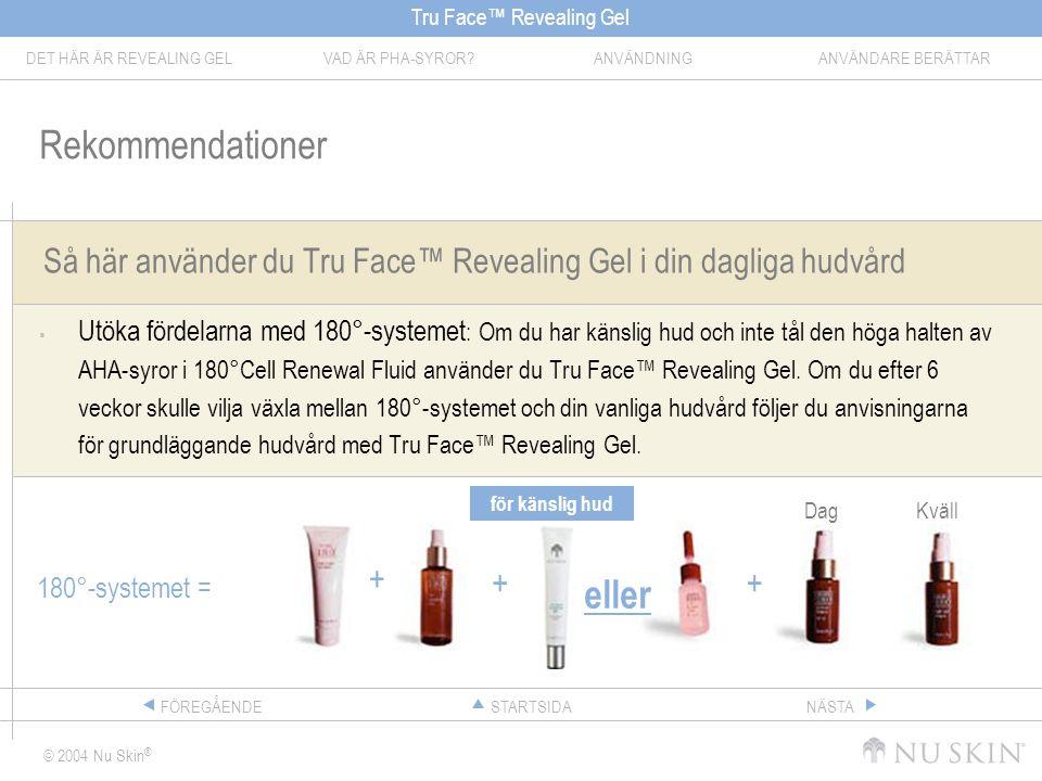 Tru Face™ Revealing Gel DET HÄR ÄR REVEALING GELVAD ÄR PHA-SYROR ANVÄNDNINGANVÄNDARE BERÄTTAR © 2004 Nu Skin ® STARTSIDAFÖREGÅENDENÄSTA Så här använder du Tru Face™ Revealing Gel i din dagliga hudvård  Utöka fördelarna med 180°-systemet : Om du har känslig hud och inte tål den höga halten av AHA-syror i 180°Cell Renewal Fluid använder du Tru Face™ Revealing Gel.