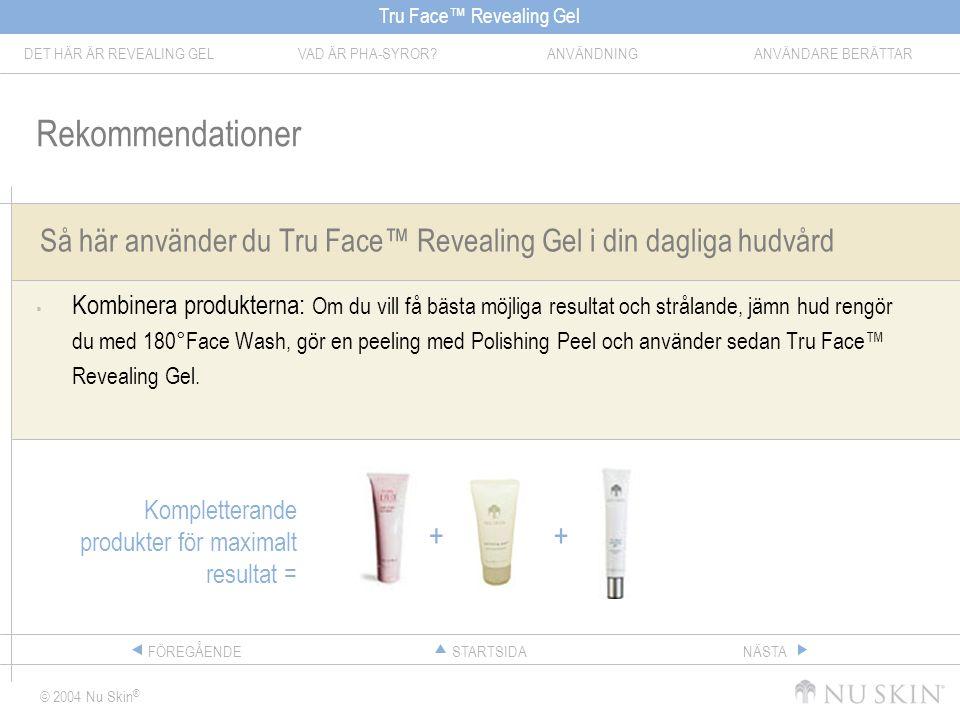 Tru Face™ Revealing Gel DET HÄR ÄR REVEALING GELVAD ÄR PHA-SYROR ANVÄNDNINGANVÄNDARE BERÄTTAR © 2004 Nu Skin ® STARTSIDAFÖREGÅENDENÄSTA Så här använder du Tru Face™ Revealing Gel i din dagliga hudvård  Kombinera produkterna: Om du vill få bästa möjliga resultat och strålande, jämn hud rengör du med 180°Face Wash, gör en peeling med Polishing Peel och använder sedan Tru Face™ Revealing Gel.