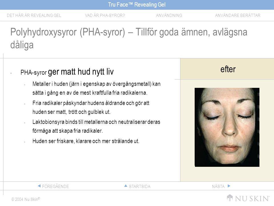 Tru Face™ Revealing Gel DET HÄR ÄR REVEALING GELVAD ÄR PHA-SYROR ANVÄNDNINGANVÄNDARE BERÄTTAR © 2004 Nu Skin ® STARTSIDAFÖREGÅENDENÄSTA Polyhydroxysyror (PHA-syror) – Tillför goda ämnen, avlägsna dåliga  PHA-syror ger matt hud nytt liv  Metaller i huden (järn i egenskap av övergångsmetall) kan sätta i gång en av de mest kraftfulla fria radikalerna.