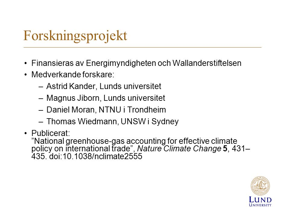 Forskningsprojekt Finansieras av Energimyndigheten och Wallanderstiftelsen Medverkande forskare: –Astrid Kander, Lunds universitet –Magnus Jiborn, Lunds universitet –Daniel Moran, NTNU i Trondheim –Thomas Wiedmann, UNSW i Sydney Publicerat: National greenhouse-gas accounting for effective climate policy on international trade , Nature Climate Change 5, 431– 435.
